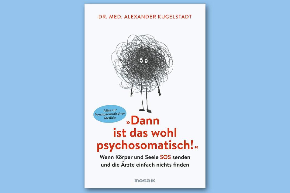 """Dr. Alexander Kugelstadt: """"Dann ist das wohl psychosomatisch"""", Mosaik Verlag, 398 Seiten, 16 Euro."""